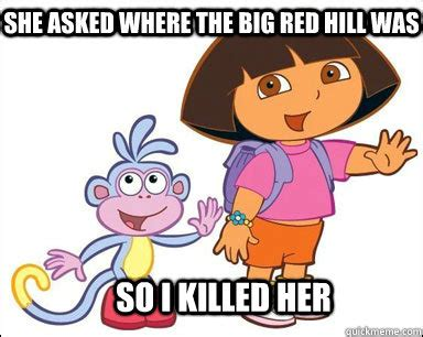 Dora Memes - she asked where the big red hill was so i killed her