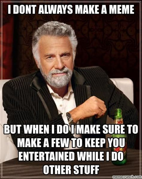 I Make Memes - i dont always make a meme
