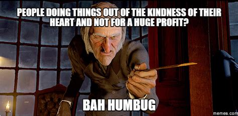 Bah Humbug Meme - people doing things out of the kindness of their heart and