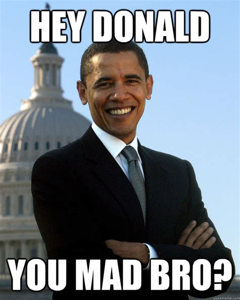 Why You Mad Bro Meme - hey donald you mad bro misc quickmeme