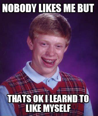 Likes Meme - meme creator nobody likes me but thats ok i learnd to
