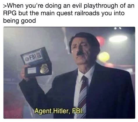 Fbi Memes - gt when you re doing an evil playthrough of an rpg but the main quest railroads you into being