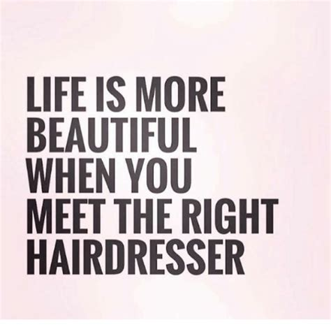 Hairdresser Meme - life is more beautiful when you meet the right hairdresser
