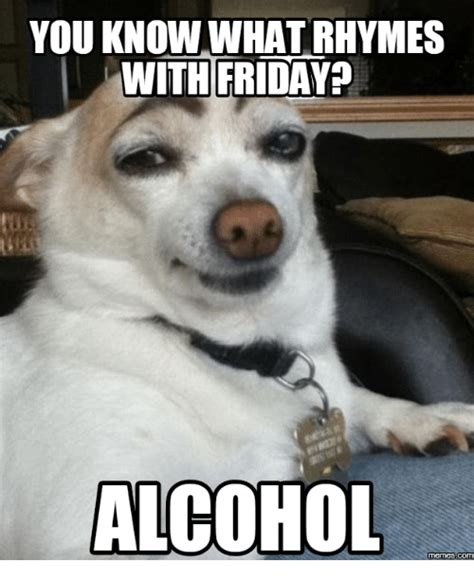 Alcoholism Meme - you know whatrhymes with friday alcohol memes alcohol