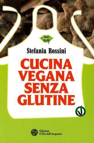 cucina senza glutine cucina vegan senza glutine di stefania rossini