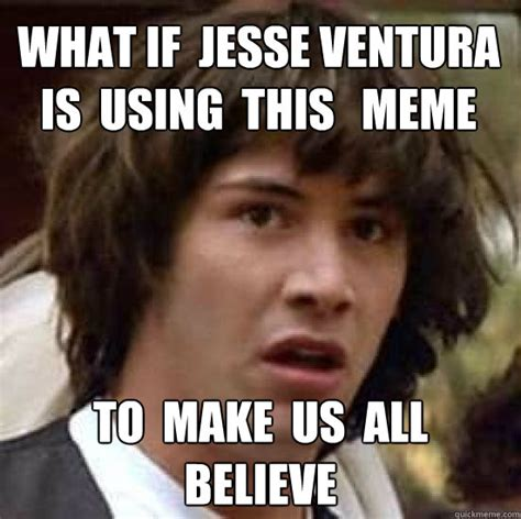 Jesse Ventura Meme - what if jesse ventura is using this meme to make us all