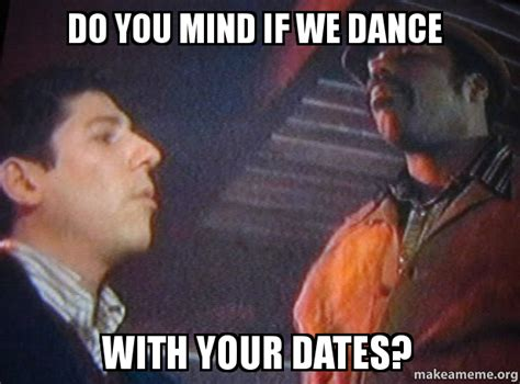 If Meme - do you mind if we dance with your dates make a meme