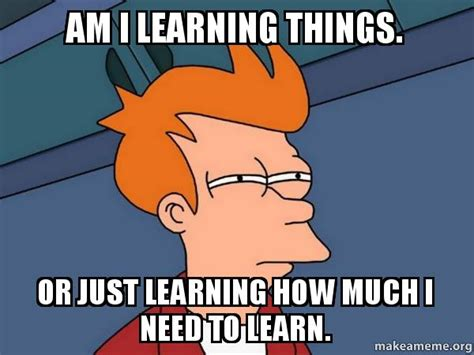 I Want To Make A Meme - am i learning things or just learning how much i need to