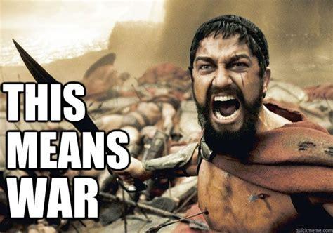 This Means War Meme - this is sparta meme this means war memes