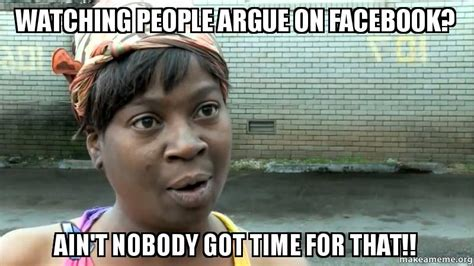 Argue Meme - watching people argue on facebook ain t nobody got time