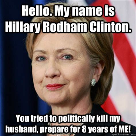 Clinton Memes - hello my name is hillary rodham clinton you tried to