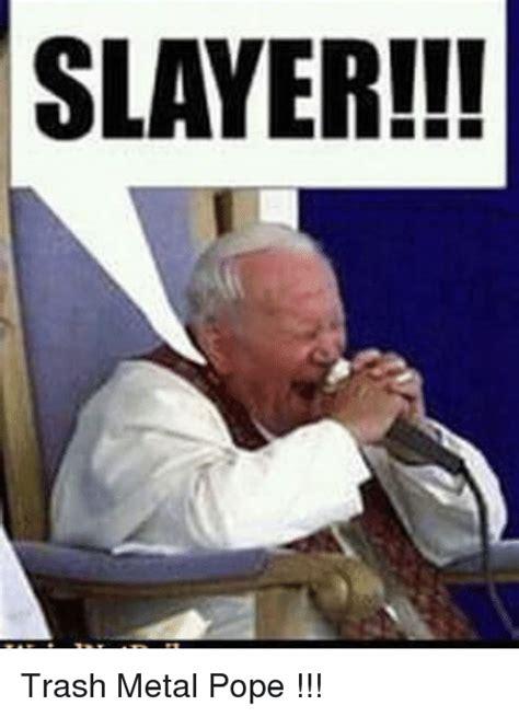 Slayer Meme - slayer trash metal pope meme on sizzle
