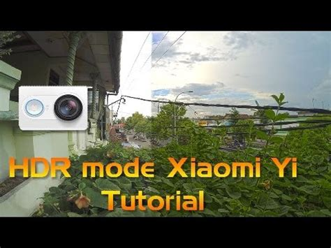 tutorial xiaomi yi xiaomi yi hdr mode tutorial with xyc 4 6 youtube