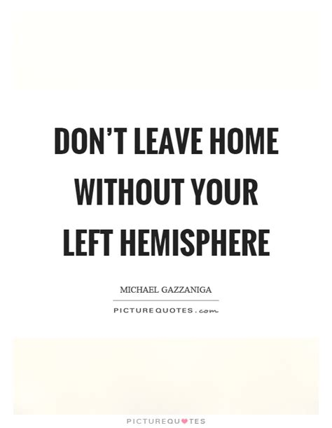 don t leave home without your left hemisphere picture quotes