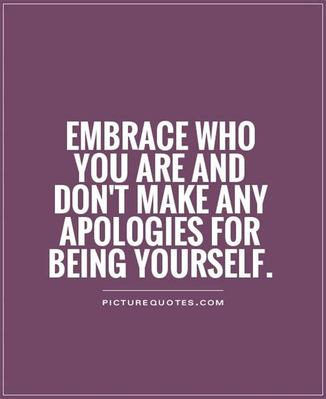 being yourself quotes embrace who you are and don t make any apologies for being