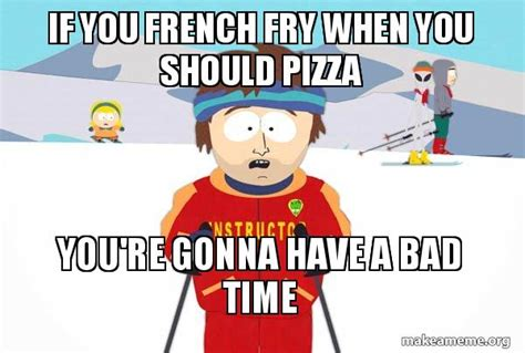 Ski Instructor Meme - if you french fry when you should pizza you re gonna have