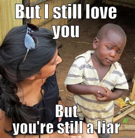 But I Love You Meme - but i still love you but you are still a liar meme graphic