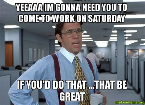 Lumberg Meme - yeeaaa im gonna need you to come to work on saturday if