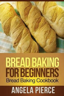bread cookbook 25 recipes for baking bread at home with ease books bread baking for beginners bread baking cookbook by