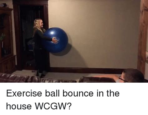 ball in the house exercise ball bounce in the house wcgw exercise meme on sizzle