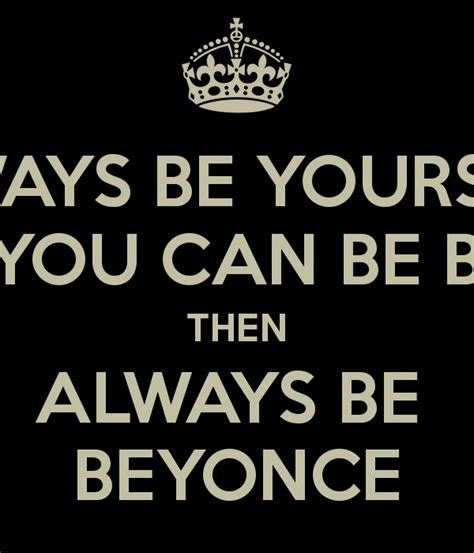 always be yourself unless you can be beyonce then always