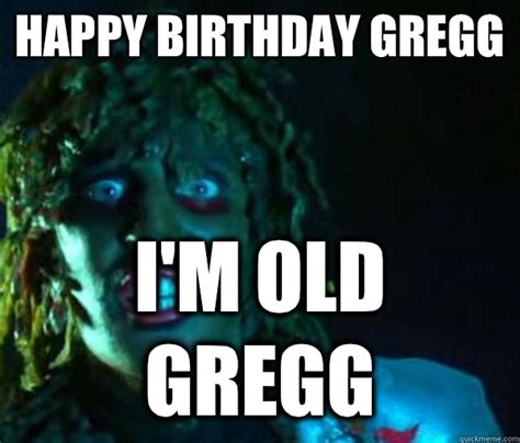Old Gregg Meme - happy birthday gregg i m old gregg old gregg quickmeme