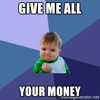 Give Me Money Meme - give me all your money success kid meme generator