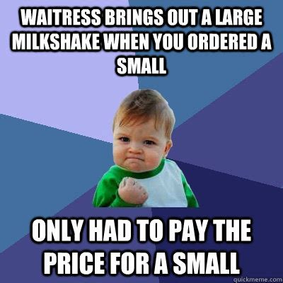 Waitress Memes - waitress brings out a large milkshake when you ordered a