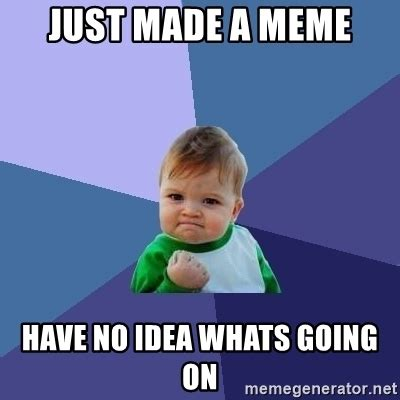 Whats Going On Meme - just made a meme have no idea whats going on success kid