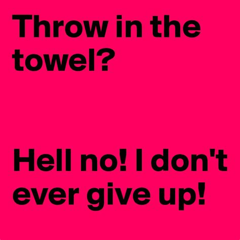 I Give Up I Throw In The Towel I Take My Hat To by Throw In The Towel Hell No I Don T Give Up Post