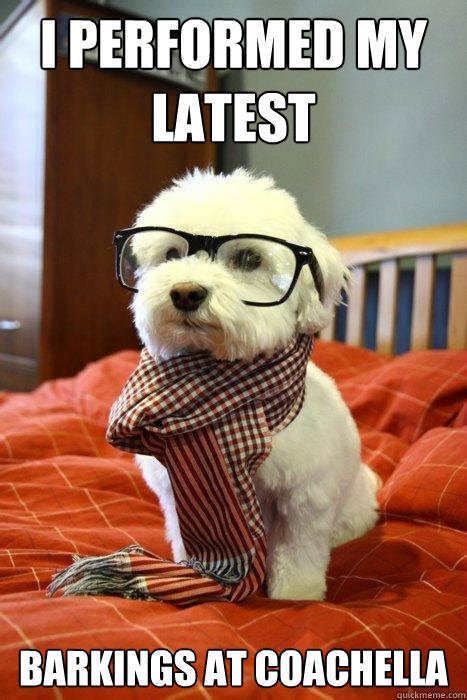 Hipster Dog Meme - i performed my latest barkings at coachella hipster dog