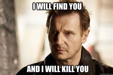 I Will Find You Meme - i will find you and i will kill you liam neeson quickmeme