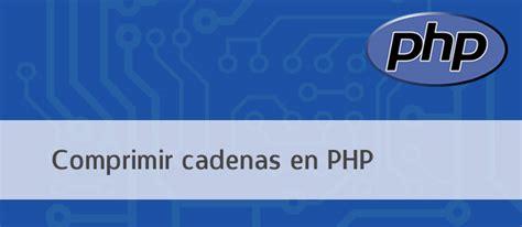 cadenas con php 191 c 243 mo comprimir cadenas en php