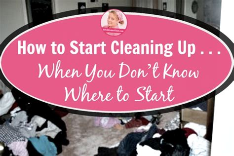 how to clean up how to start cleaning up when you don t where to start a slob comes clean