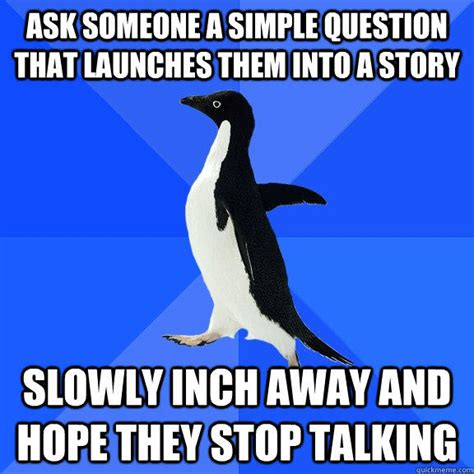Meme Socially Awkward Penguin - ask someone a simple question that launches them into a