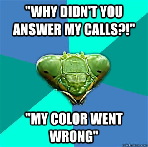 Why You No Call Me Meme - why didnt you answer my calls my color went wrong crazy