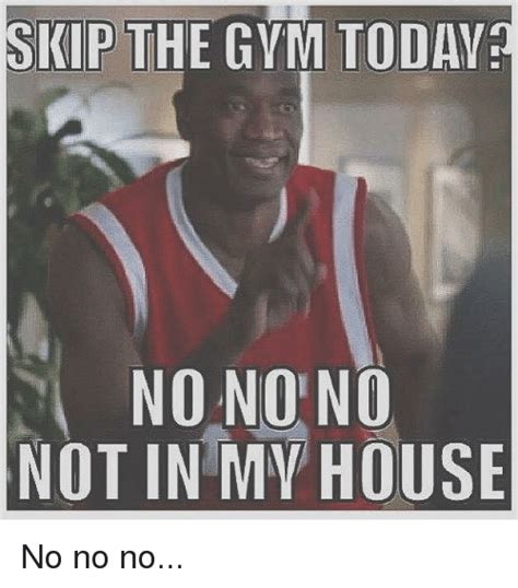 Skip Gym Meme - skip the gym today nonono not in my house no no no