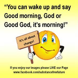 You can wake up and say good morning god or good god its morning