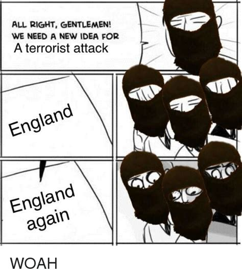 We Need A New Idea Meme - all right gentlemen we need a new idea for a terrorist