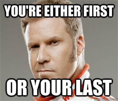 Ricky Bobby Meme - if you ain t first you re last in the words of