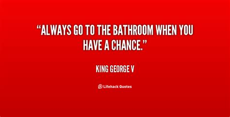 constantly going to the bathroom constantly going to the bathroom king george v quotes quotesgram