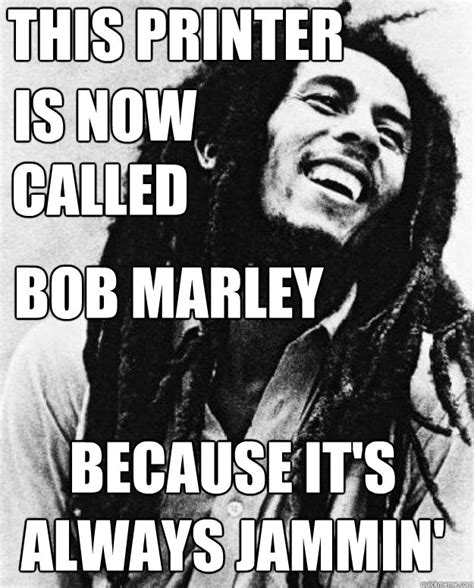 College Printer Meme - this printer is now called bob marley because it s always