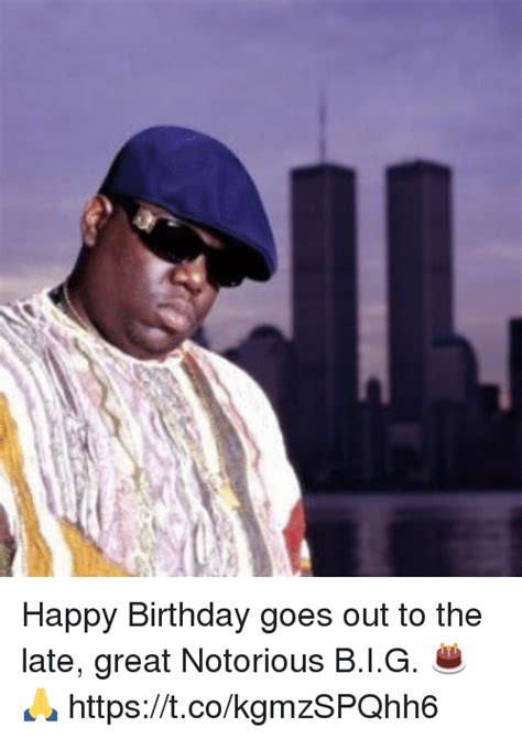 Notorious Big Meme - happy birthday goes out to the late great notorious big