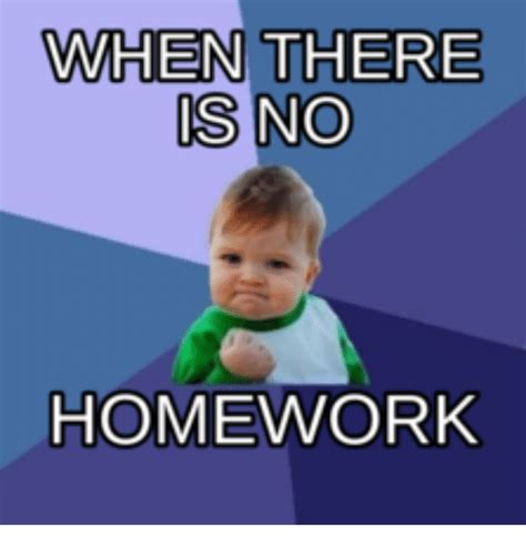 No Your Meme - when there is no homework homework meme on sizzle