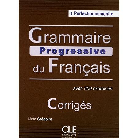 grammaire progressive du francais grammaire progressive du fran 231 ais perfectionnement avec 600 exercices corrig 233 s m 233 thodes d