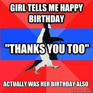 Penguin Birthday Meme - girl tells me happy birthday quot thanks you too quot actually was