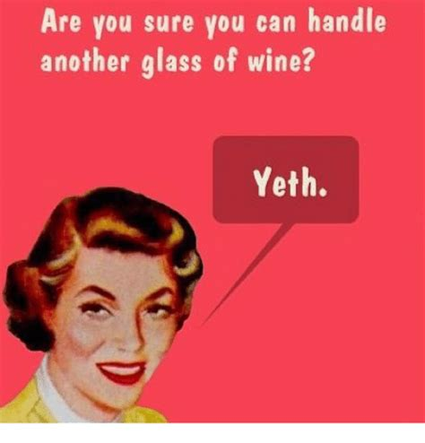 wine memes are you sure you can handle another glass of wine yeth
