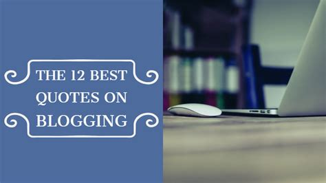 12 Best Lines by The 12 Best Quotes On Blogging Writers Write