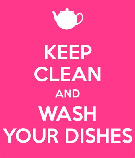 Clean Your by Keep Clean And Wash Your Dishes Keep Calm And Carry On