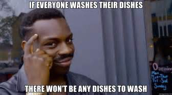 Meme Dishes - if everyone washes their dishes there won t be any dishes